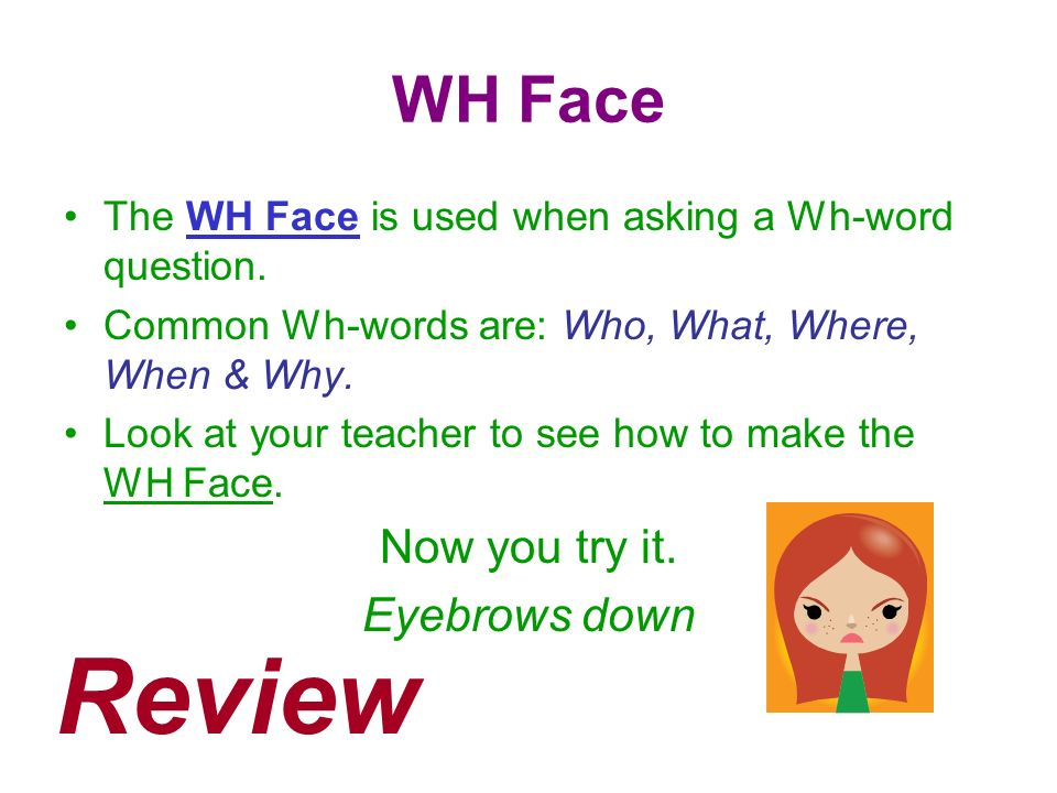 Review WH Face Now you try it. Eyebrows down