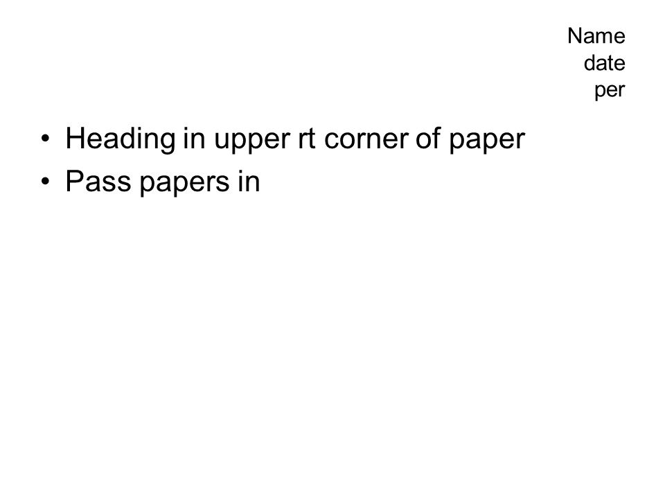 Heading in upper rt corner of paper Pass papers in