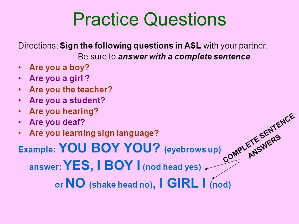 Practice Questions Directions: Sign the following questions in ASL with your partner. Be sure to answer with a complete sentence.