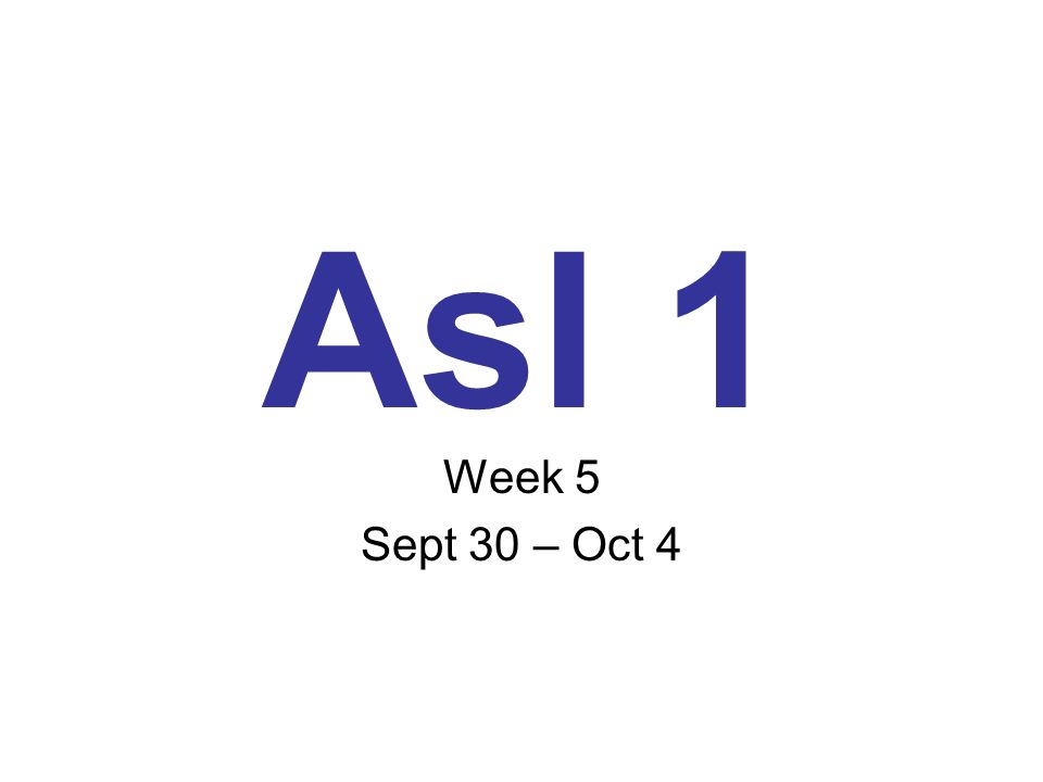 Asl 1 Week 5 Sept 30 – Oct 4