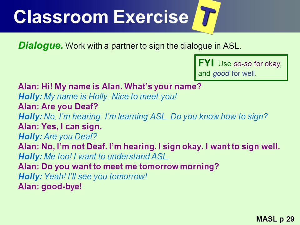 Classroom Exercise T. Dialogue. Work with a partner to sign the dialogue in ASL. Alan: Hi! My name is Alan. What's your name
