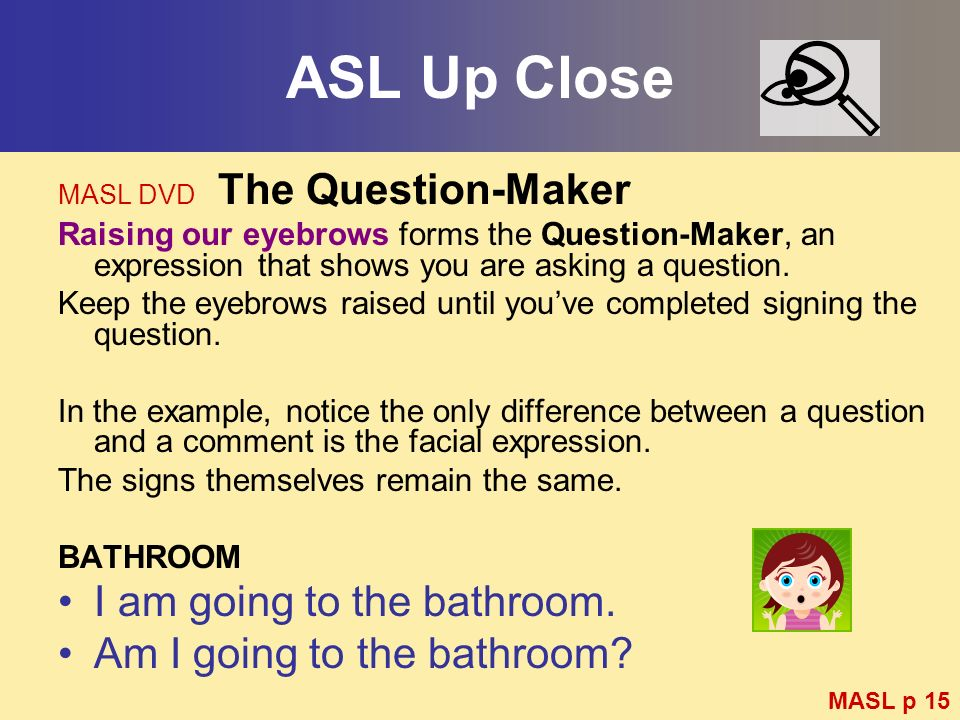ASL Up Close I am going to the bathroom. Am I going to the bathroom