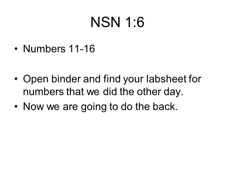 NSN 1:6 Numbers 11-16. Open binder and find your labsheet for numbers that we did the other day.