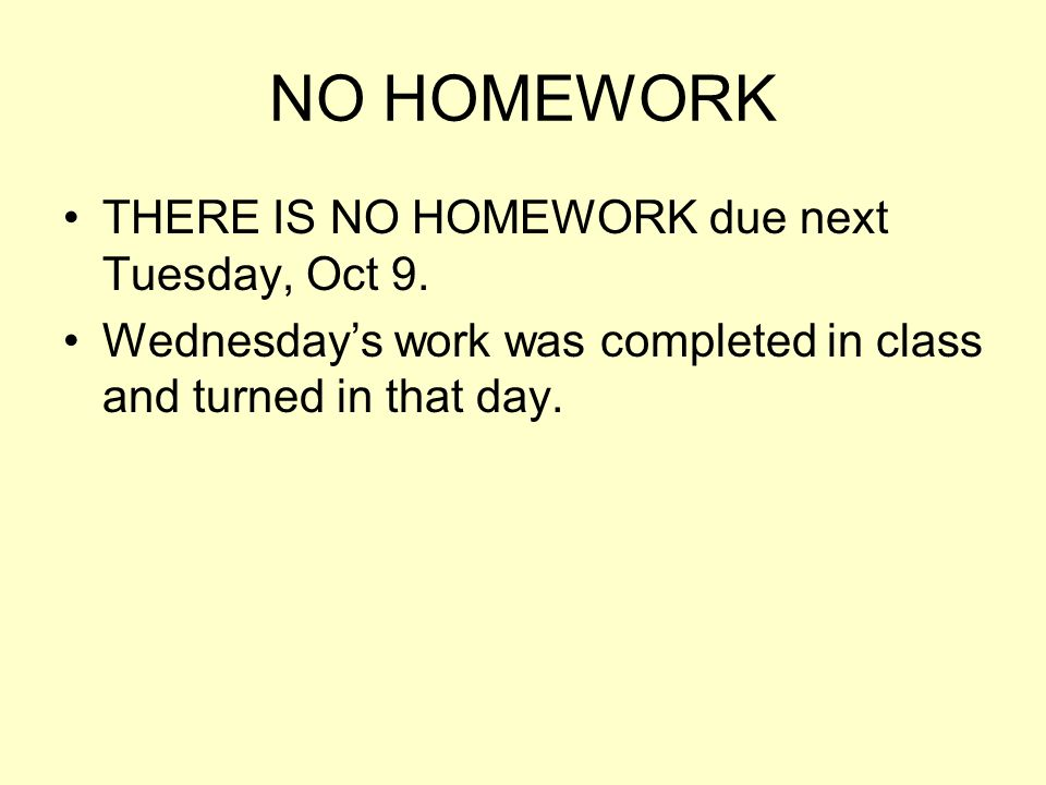NO HOMEWORK THERE IS NO HOMEWORK due next Tuesday, Oct 9.