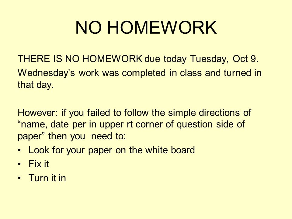 NO HOMEWORK THERE IS NO HOMEWORK due today Tuesday, Oct 9.