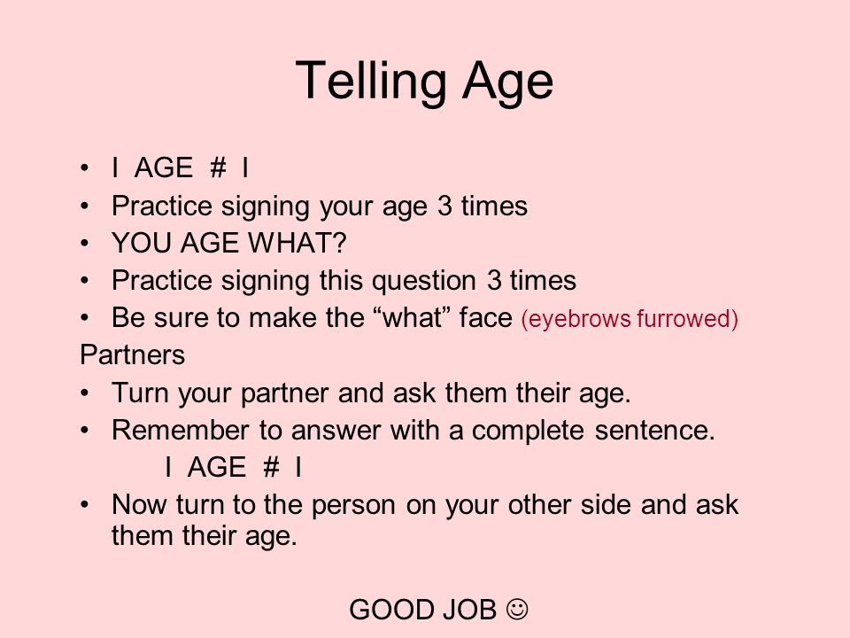 Telling Age I AGE # I Practice signing your age 3 times YOU AGE WHAT