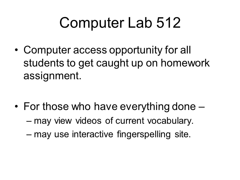 Computer Lab 512 Computer access opportunity for all students to get caught up on homework assignment.