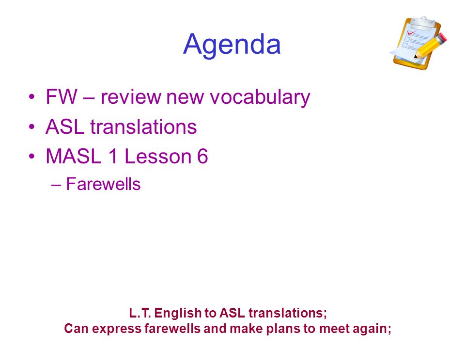 Agenda FW – review new vocabulary ASL translations MASL 1 Lesson 6