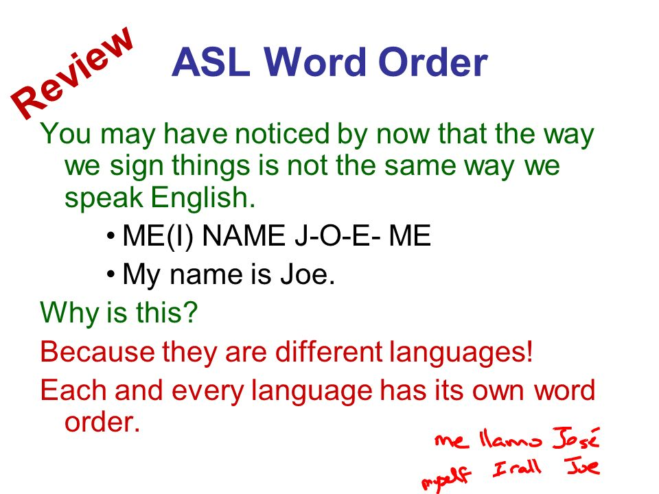 ASL Word Order Review. You may have noticed by now that the way we sign things is not the same way we speak English.