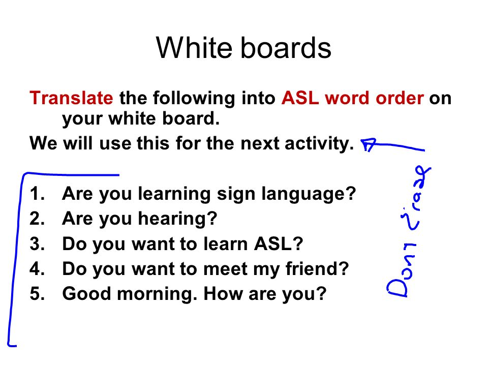 White boards Translate the following into ASL word order on your white board. We will use this for the next activity.