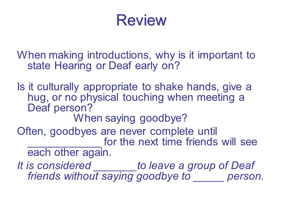 Review When making introductions, why is it important to state Hearing or Deaf early on