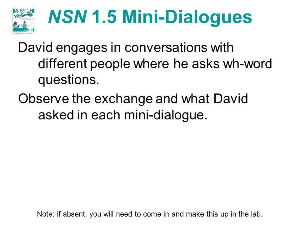 NSN 1.5 Mini-Dialogues David engages in conversations with different people where he asks wh-word questions.