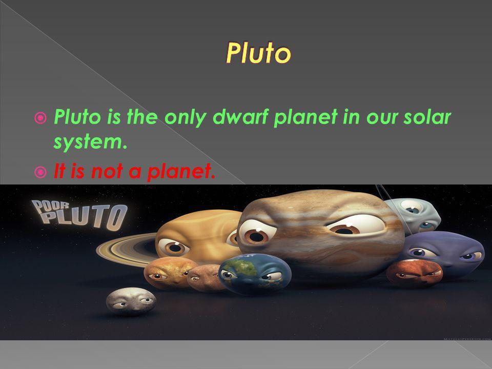 Pluto Pluto is the only dwarf planet in our solar system.