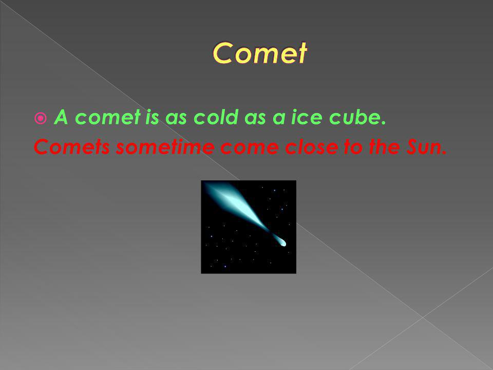 Comet A comet is as cold as a ice cube.
