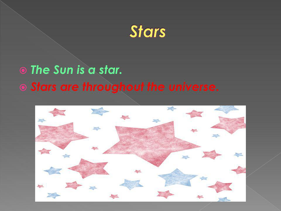 Stars The Sun is a star. Stars are throughout the universe.