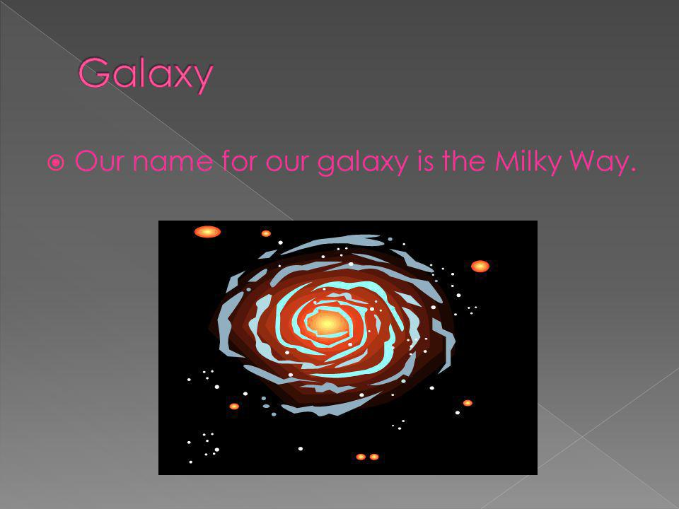 Galaxy Our name for our galaxy is the Milky Way.