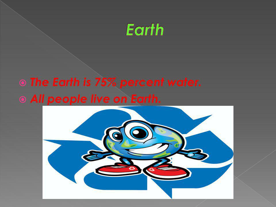 Earth The Earth is 75% percent water. All people live on Earth.
