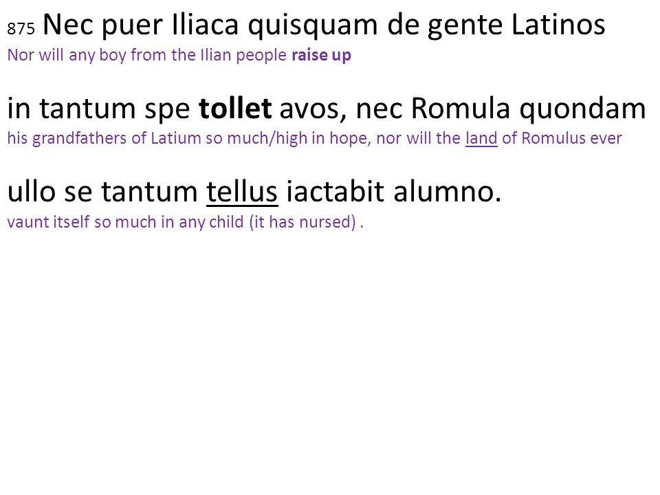 875 Nec puer Iliaca quisquam de gente Latinos