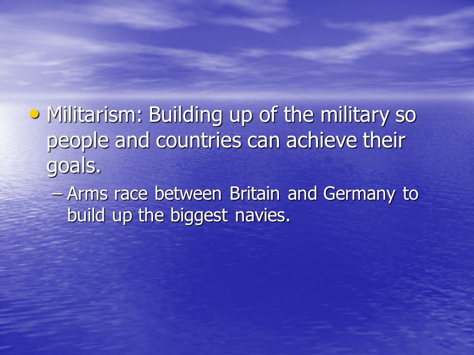 Militarism: Building up of the military so people and countries can achieve their goals.