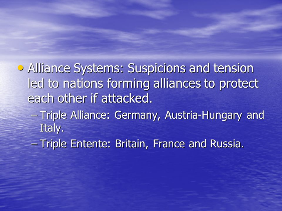 Alliance Systems: Suspicions and tension led to nations forming alliances to protect each other if attacked.