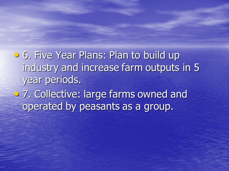 6. Five Year Plans: Plan to build up industry and increase farm outputs in 5 year periods.