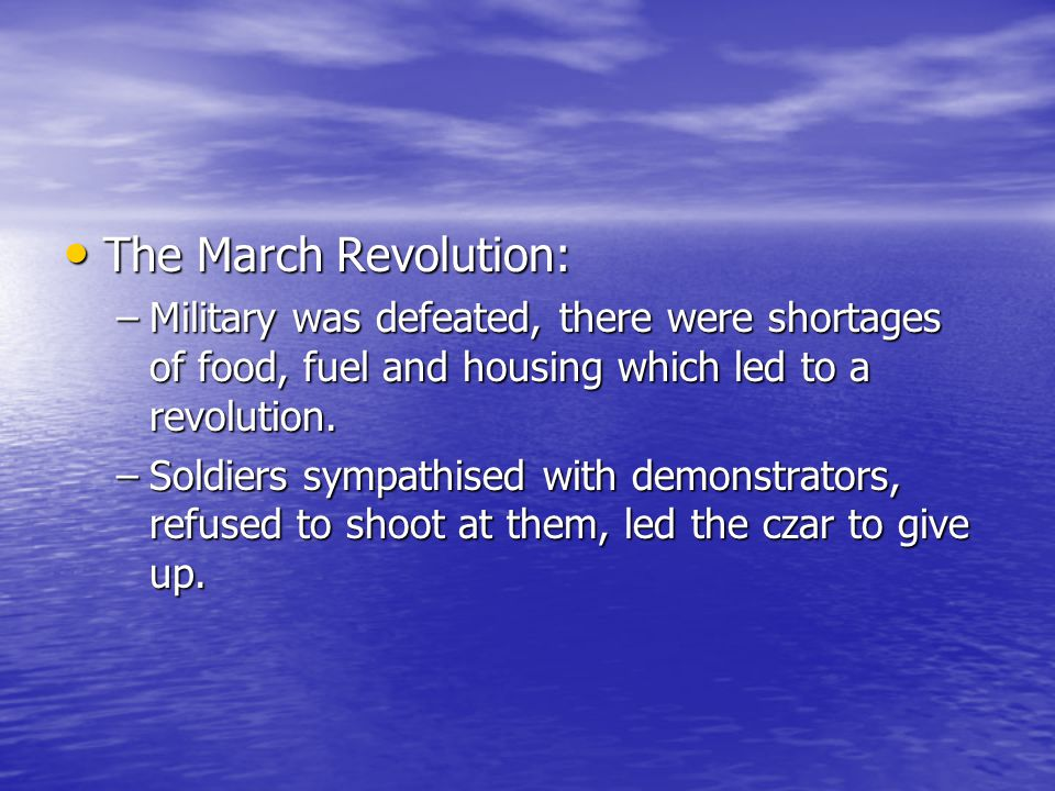 The March Revolution: Military was defeated, there were shortages of food, fuel and housing which led to a revolution.