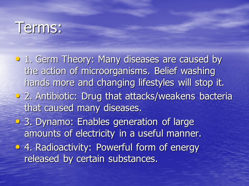 Terms: 1. Germ Theory: Many diseases are caused by the action of microorganisms. Belief washing hands more and changing lifestyles will stop it.
