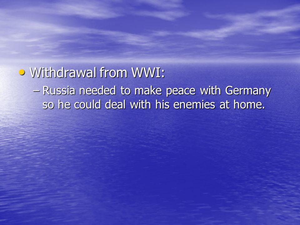 Withdrawal from WWI: Russia needed to make peace with Germany so he could deal with his enemies at home.