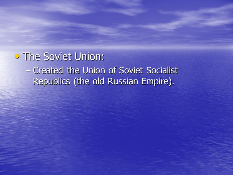The Soviet Union: Created the Union of Soviet Socialist Republics (the old Russian Empire).