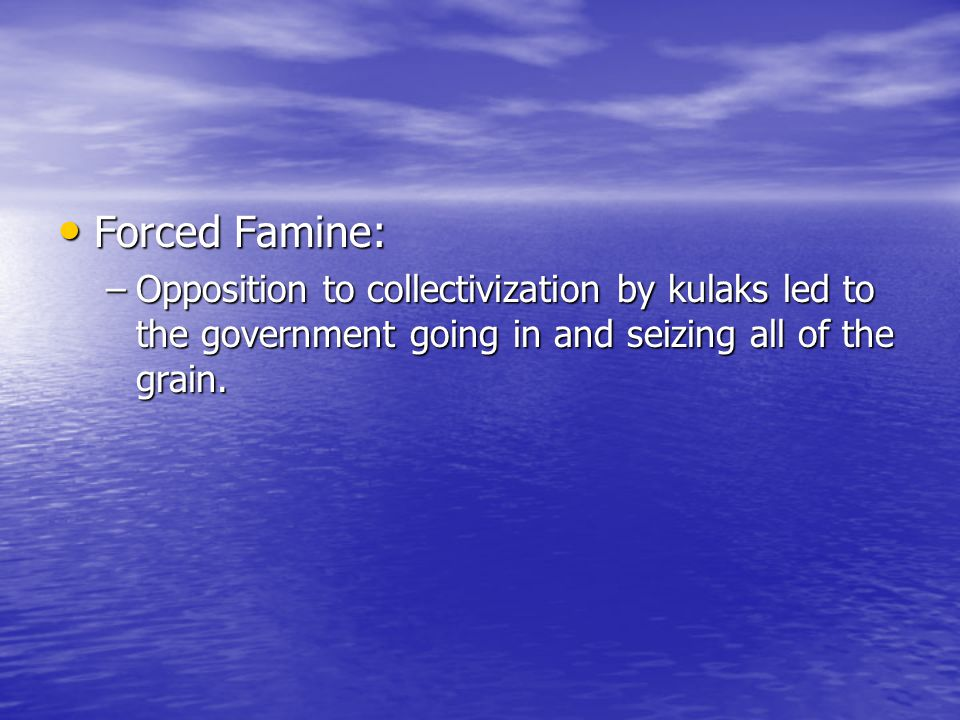 Forced Famine: Opposition to collectivization by kulaks led to the government going in and seizing all of the grain.