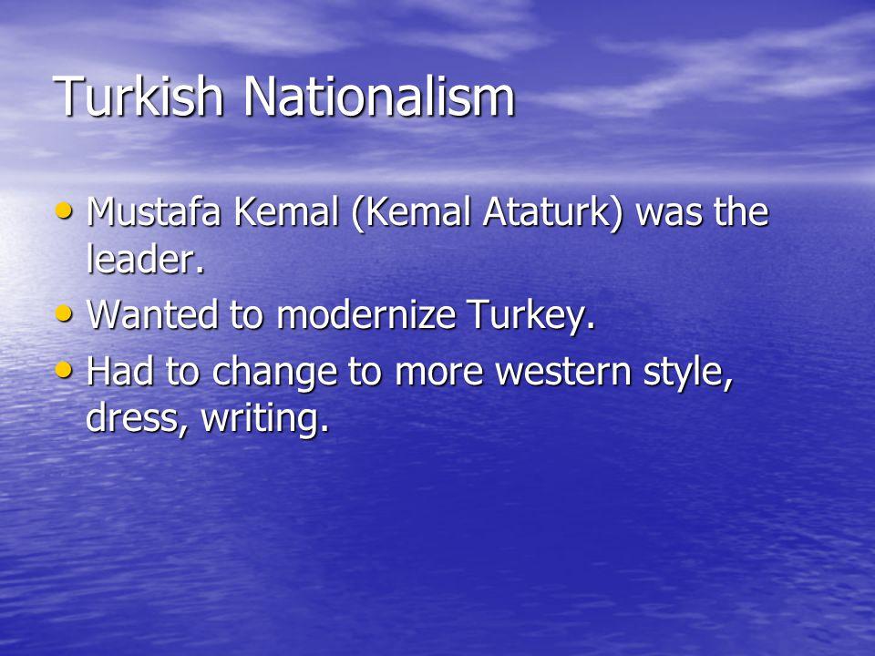 Turkish Nationalism Mustafa Kemal (Kemal Ataturk) was the leader.