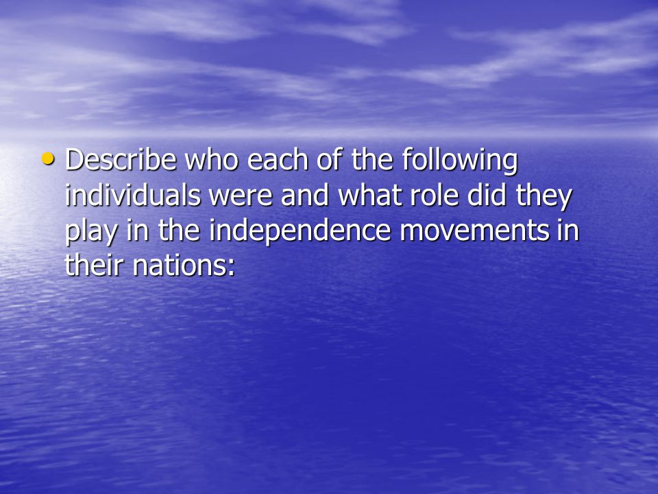 Describe who each of the following individuals were and what role did they play in the independence movements in their nations: