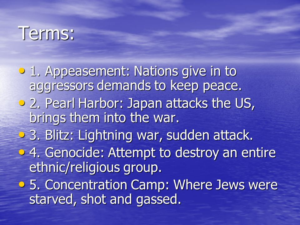 Terms: 1. Appeasement: Nations give in to aggressors demands to keep peace. 2. Pearl Harbor: Japan attacks the US, brings them into the war.