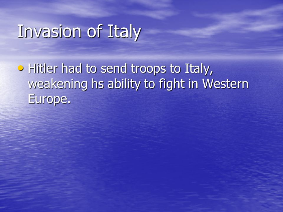 Invasion of Italy Hitler had to send troops to Italy, weakening hs ability to fight in Western Europe.