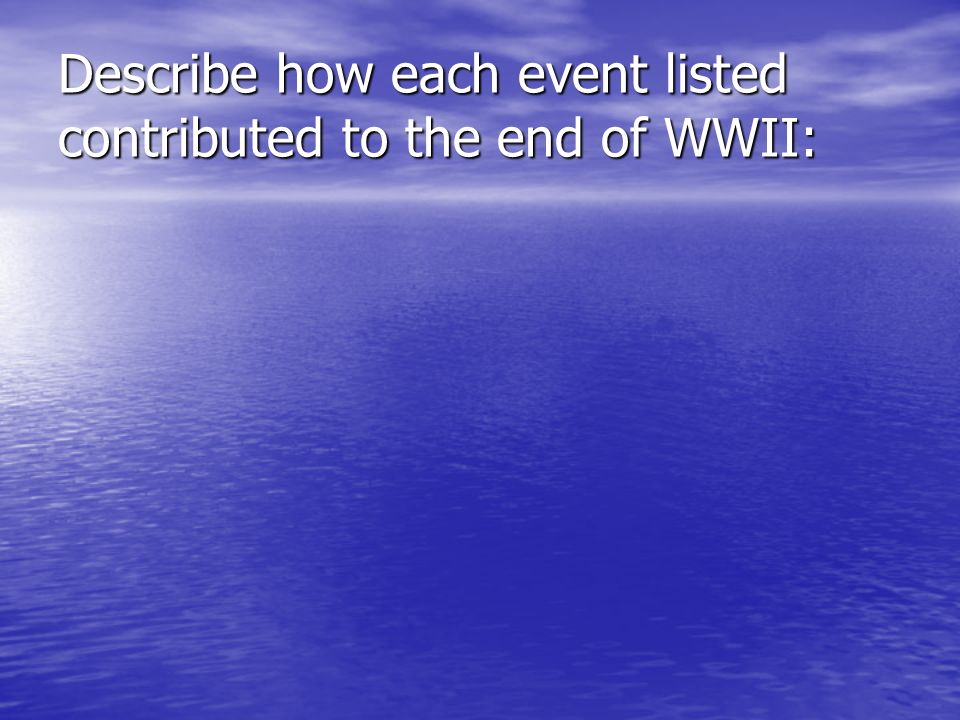 Describe how each event listed contributed to the end of WWII: