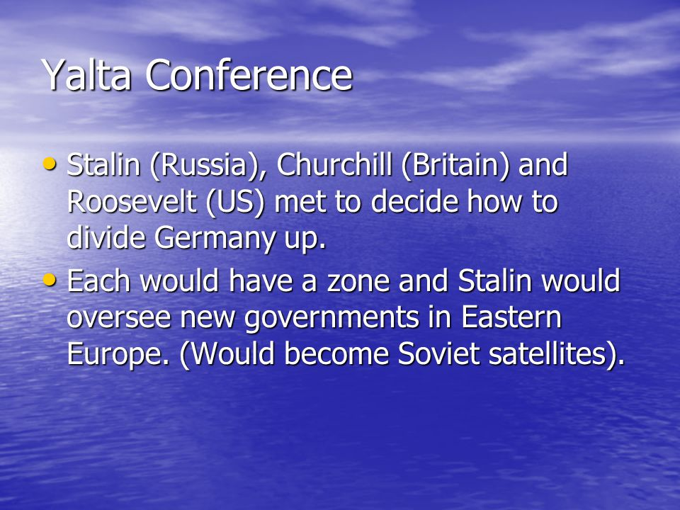 Yalta Conference Stalin (Russia), Churchill (Britain) and Roosevelt (US) met to decide how to divide Germany up.