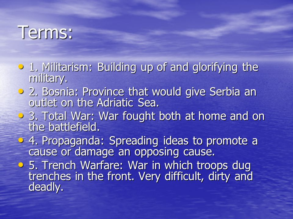 Terms: 1. Militarism: Building up of and glorifying the military.
