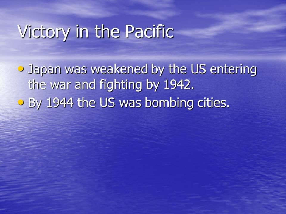 Victory in the Pacific Japan was weakened by the US entering the war and fighting by 1942.