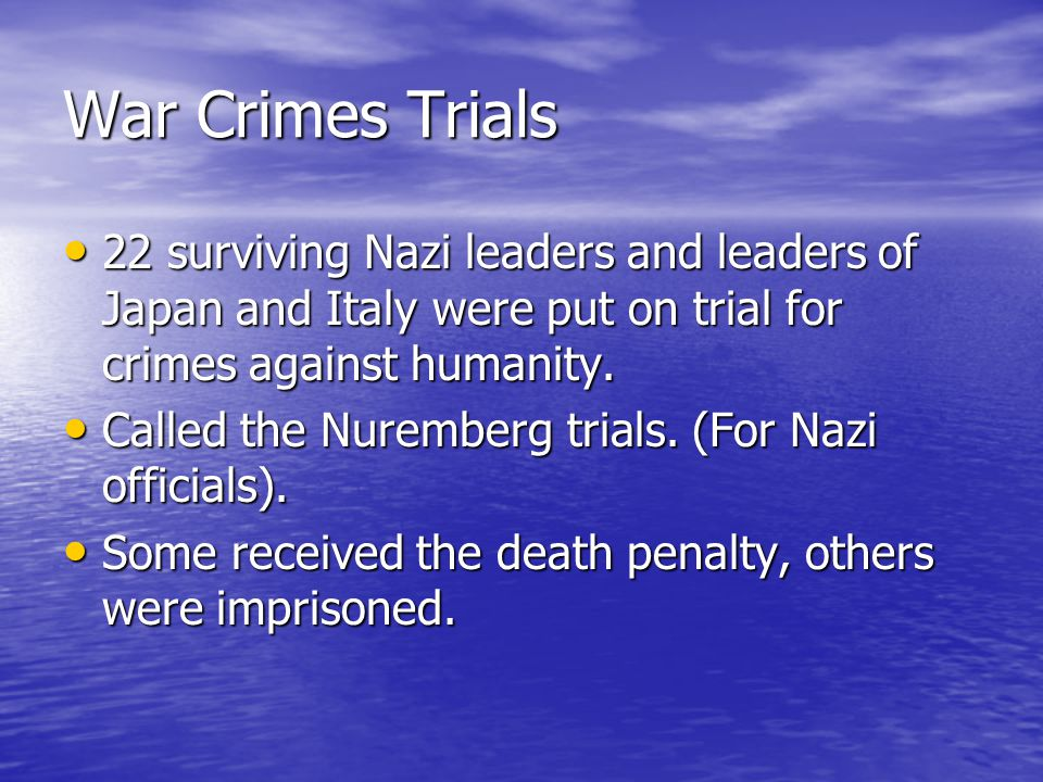 War Crimes Trials 22 surviving Nazi leaders and leaders of Japan and Italy were put on trial for crimes against humanity.