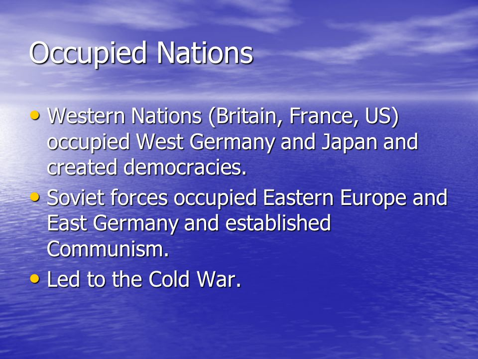 Occupied Nations Western Nations (Britain, France, US) occupied West Germany and Japan and created democracies.