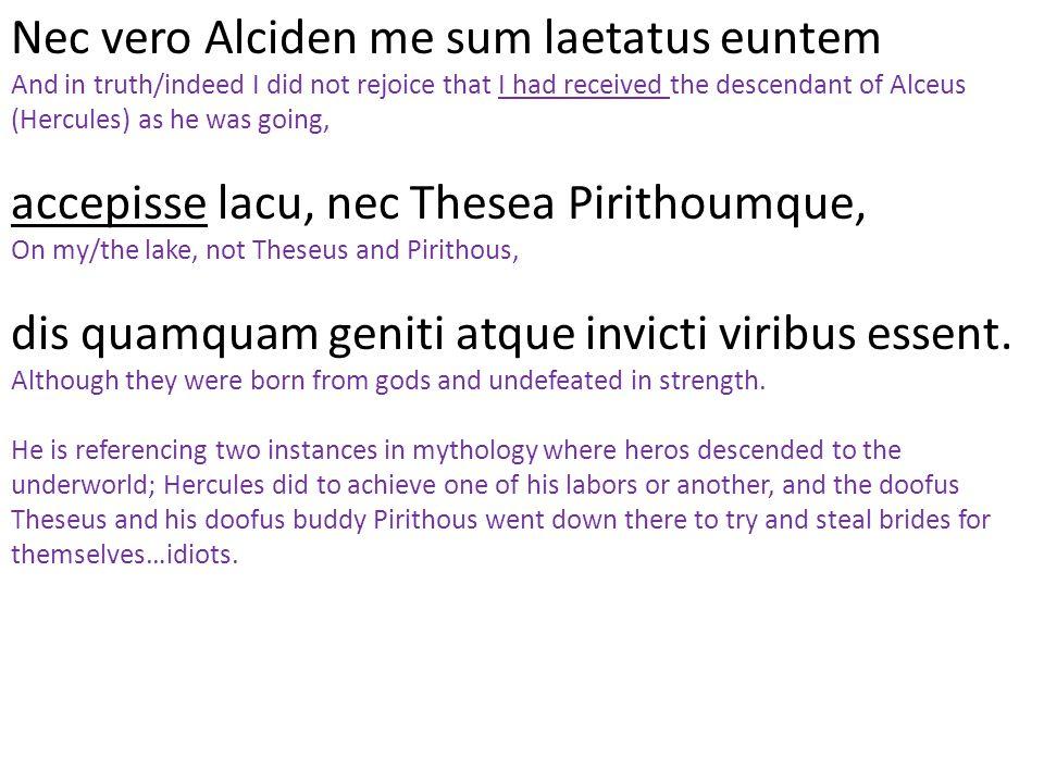 Nec vero Alciden me sum laetatus euntem
