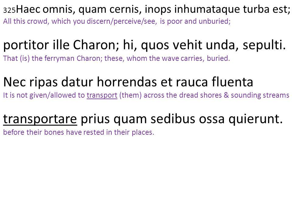325Haec omnis, quam cernis, inops inhumataque turba est;