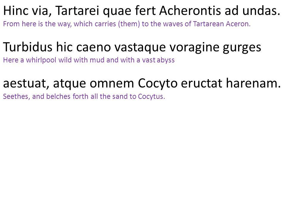 Hinc via, Tartarei quae fert Acherontis ad undas.