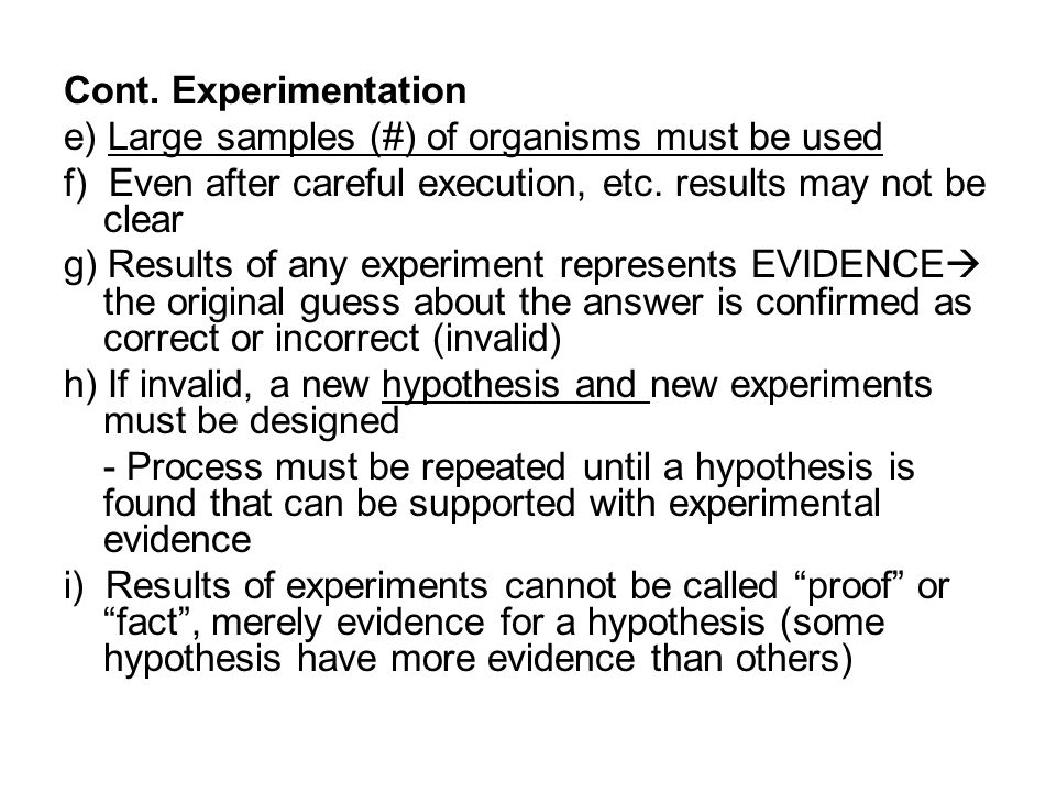 Cont. Experimentation e) Large samples (#) of organisms must be used. f) Even after careful execution, etc. results may not be clear.