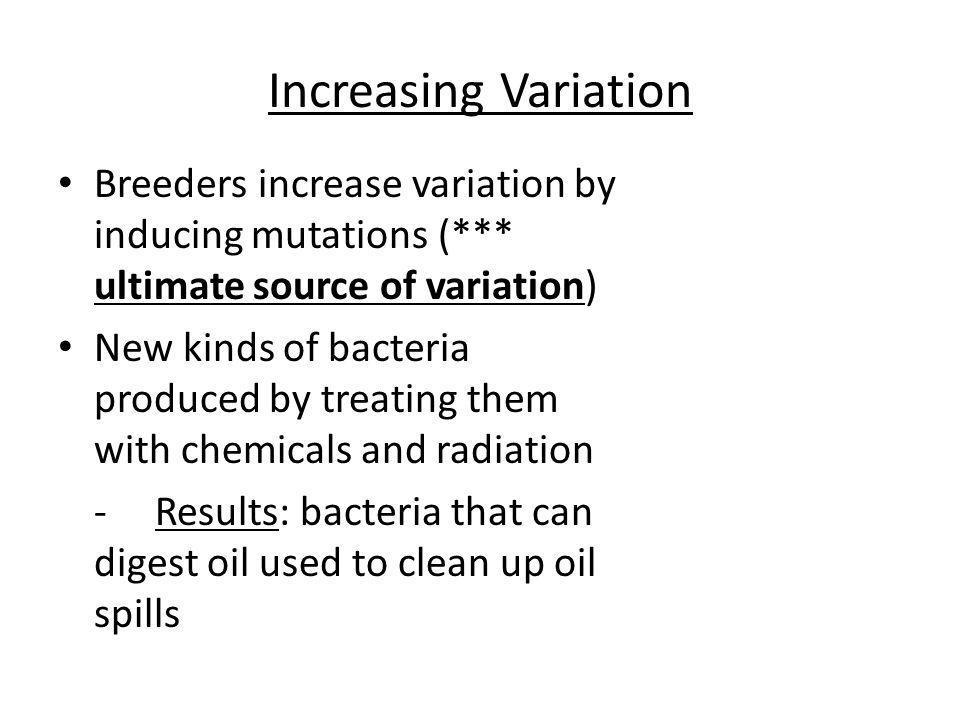 Increasing Variation Breeders increase variation by inducing mutations (*** ultimate source of variation)