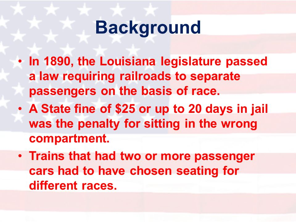 Background In 1890, the Louisiana legislature passed a law requiring railroads to separate passengers on the basis of race.
