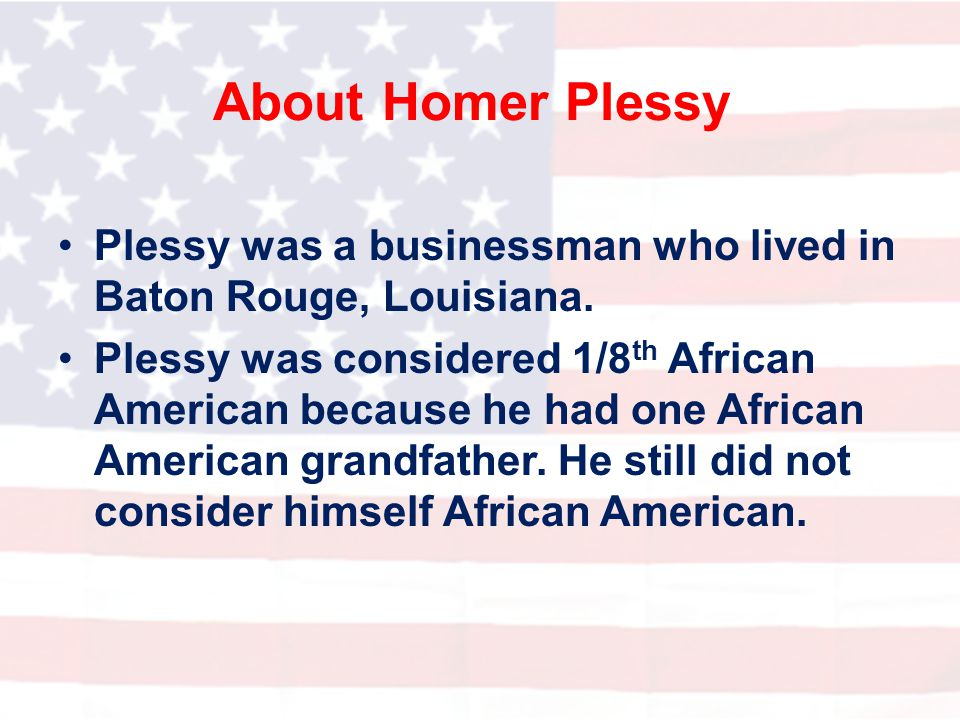 About Homer Plessy Plessy was a businessman who lived in Baton Rouge, Louisiana.
