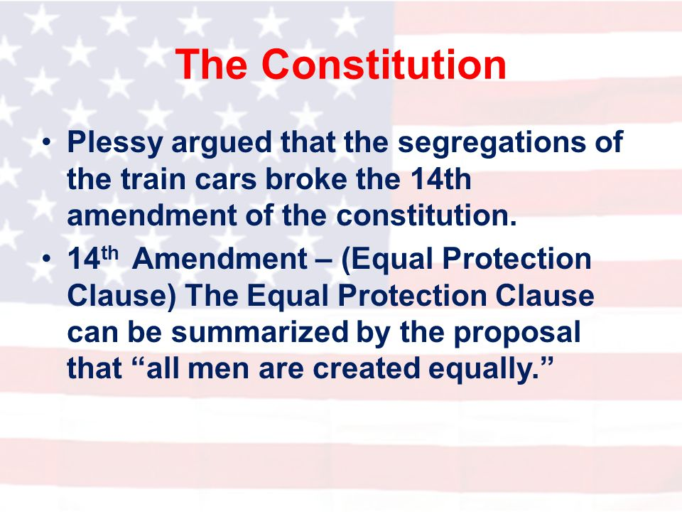 The Constitution Plessy argued that the segregations of the train cars broke the 14th amendment of the constitution.