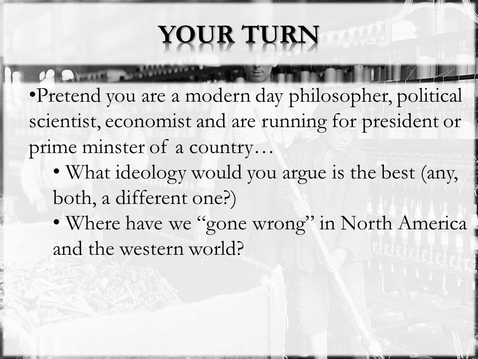 YOUR TURN Pretend you are a modern day philosopher, political scientist, economist and are running for president or prime minster of a country…