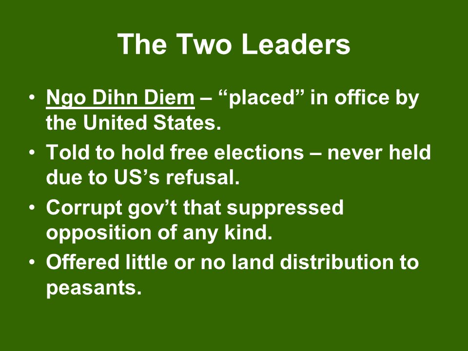 The Two Leaders Ngo Dihn Diem – placed in office by the United States. Told to hold free elections – never held due to US's refusal.